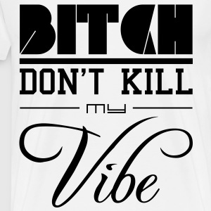 Bitch dont kill my vibe - Männer Premium T-Shirt