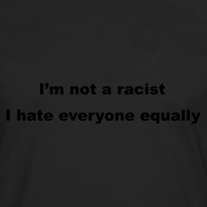 Black I'm not a racist, I hate everyone equally Men's Tees - Men's Premium Longsleeve Shirt