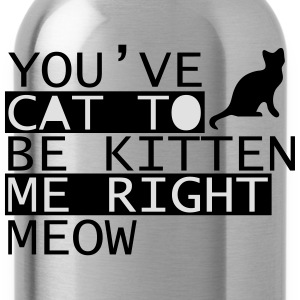 You Have Cat To Be Kitten Me Right Meow T-Shirts - Water Bottle