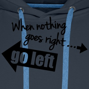 When Nothing Goes Right Go Left T-Shirts - Men's Premium Hoodie