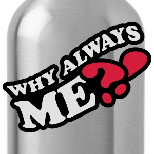 Why Always Me T-Shirts - Water Bottle