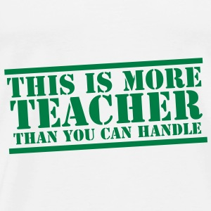 This is more TEACHER  than you can handle! Accessories - Men's Premium T-Shirt