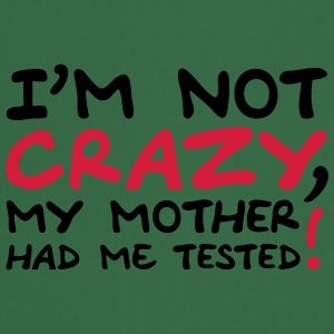 Im Not Crazy My Mother Had Me Tested T-shirts - Förkläde