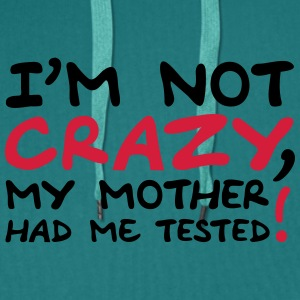 Im Not Crazy My Mother Had Me Tested Camisetas - Sudadera con capucha premium para hombre