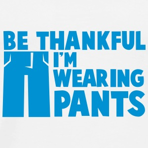Be thankful I'm wearing PANTS Bottles & Mugs - Men's Premium T-Shirt