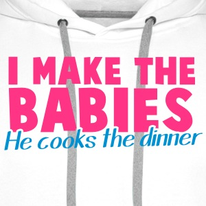 I MAKE THE BABIES he cooks the dinner household  T-Shirts - Men's Premium Hoodie