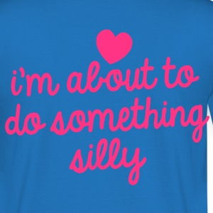 I'm about to do something silly! funny design Hoodies & Sweatshirts - Men's T-Shirt