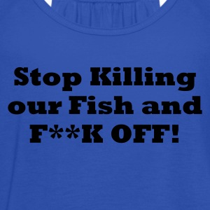 Sky Stop Killing our Fish and F**k off Men's T-Shirts - Women's Tank Top by Bella