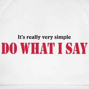 It's really very simple: DO WHAT I SAY! T-shirts - Basebollkeps