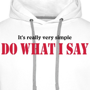 It's really very simple: DO WHAT I SAY! T-shirts - Herre Premium hættetrøje