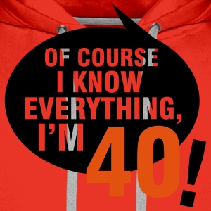 Of course I know everything, I'm 40 T-Shirts - Men's Premium Hoodie