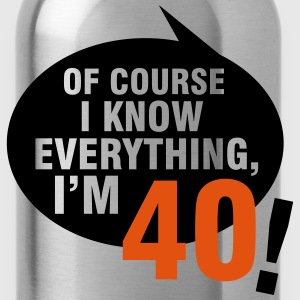 Of course I know everything, I'm 40 T-Shirts - Water Bottle