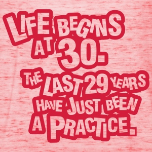 Life begins at 30. The rest was just a practice T-Shirts - Women's Tank Top by Bella