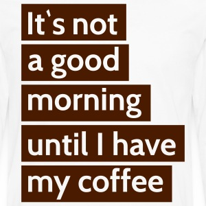 it\'s not a good morning until i have my coffee it\ n'est pas un bon matin jusqu'à ce que j'ai mon café Tee shirts - T-shirt manches longues Premium Homme