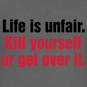 Life is unfair. Kill yourself or get over it. - Männer Slim Fit T-Shirt
