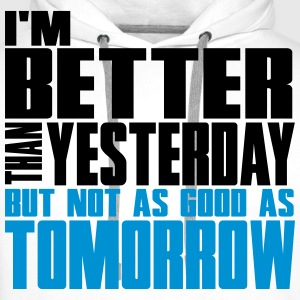 Better than yesterday, not as good as tomorrow  T-Shirts - Men's Premium Hoodie