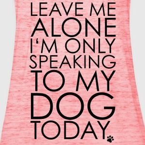 Leave me Alone, I'm only speaking to my dog today. T-Shirts - Women's Tank Top by Bella