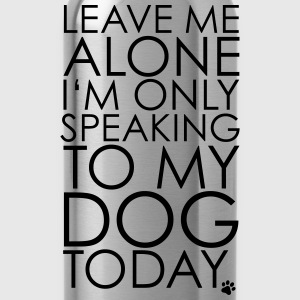 Leave me Alone, I'm only speaking to my dog today. T-Shirts - Water Bottle