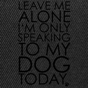 Leave me Alone, I'm only speaking to my dog today. T-Shirts - Snapback Cap