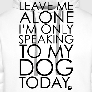 Leave me Alone, I'm only speaking to my dog today. T-Shirts - Men's Premium Hoodie
