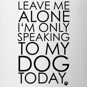 Leave me Alone, I'm only speaking to my dog today. T-shirts - Mugg