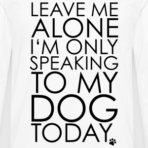 Leave me Alone, I'm only speaking to my dog today. T-Shirts - Men's Premium Longsleeve Shirt