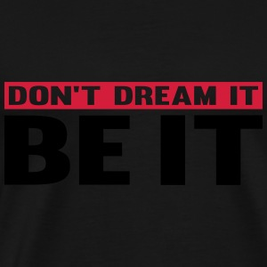 Don't Dream It. Be It Felpe - Maglietta Premium da uomo