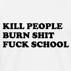 Kill people, burn shit, fuck school Sweaters - Mannen Premium T-shirt