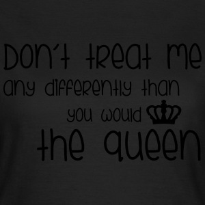 Treat Me Like Queen T-Shirts - Frauen T-Shirt