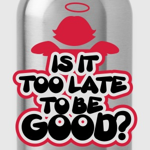 Is it too late to be good? T-Shirts - Trinkflasche