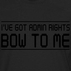I've got admin rights. Bow to me T-Shirts - Men's Premium Longsleeve Shirt