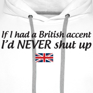 If I had a British accent I'd never shut up T-Shirts - Men's Premium Hoodie