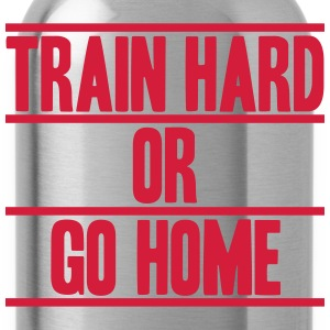 Train Hard Or Go Home Design Magliette - Borraccia