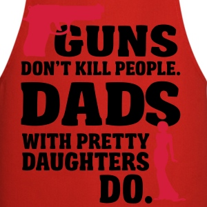 Guns don't kill people. Dads with daughters do! Date T-Shirts - Kochschürze