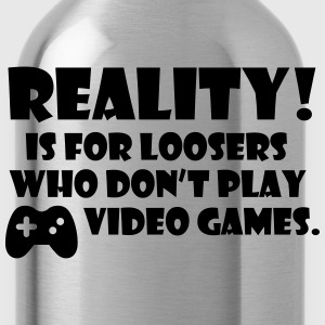 Reality! Is for loosers who don't play video games T-shirts - Vattenflaska