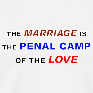 THE MARRIAGE IS THE PENAL CAMP OF THE LOVE - Männer Premium T-Shirt