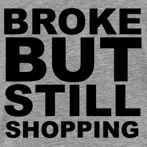 Broke but still shopping Hoodies & Sweatshirts - Men's Premium T-Shirt