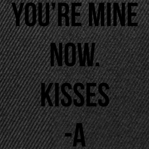 You're mine now. Kisses -A T-Shirts - Snapback Cap