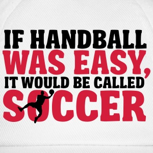 If handball was easy it would be called soccer T-Shirts - Baseball Cap