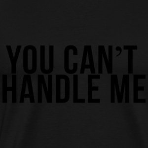 You can't handle me Pullover & Hoodies - Männer Premium T-Shirt