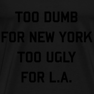 Too dumb for New York too ugly for L.A. Hoodies & Sweatshirts - Men's Premium T-Shirt