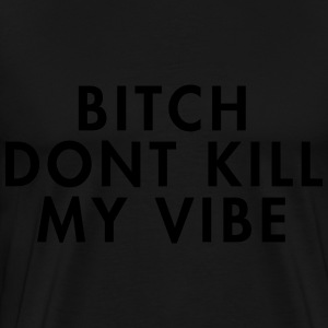Bitch don't kill my vibe Hoodies & Sweatshirts - Men's Premium T-Shirt