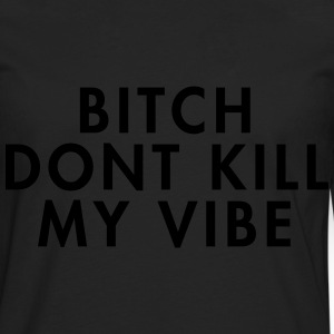 Bitch don't kill my vibe Hoodies & Sweatshirts - Men's Premium Longsleeve Shirt