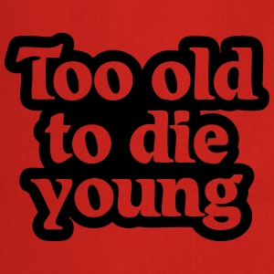 Too old to die young T-Shirts - Kochschürze