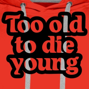 Too old to die young T-Shirts - Männer Premium Hoodie