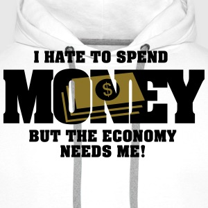I hate to spend money, but the economy needs me T-Shirts - Men's Premium Hoodie