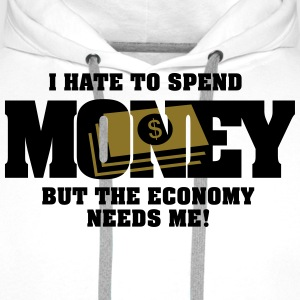 I hate to spend money, but the economy needs me Tops - Men's Premium Hoodie