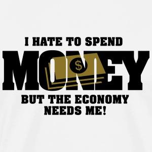 I hate to spend money, but the economy needs me Tops - Men's Premium T-Shirt