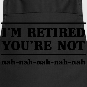 I'm Retired You're Not Nah-Nah T-Shirts - Cooking Apron