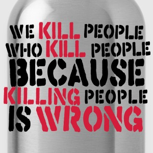 we kill people who kill people because killing people is wrong T-Shirts - Water Bottle